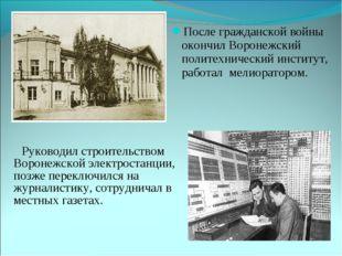 Руководил строительством Воронежской электростанции, позже переключился на ж