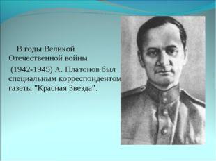 В годы Великой Отечественной войны (1942-1945) А. Платонов был специальным к