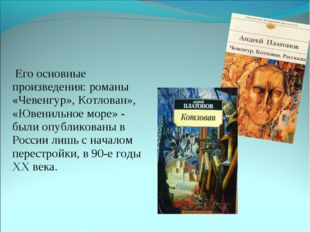 Его основные произведения: романы «Чевенгур», Котлован», «Ювенильное море» -