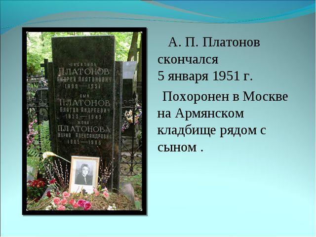 А. П. Платонов скончался 5 января 1951 г. Похоронен в Москве на Армянском кл...