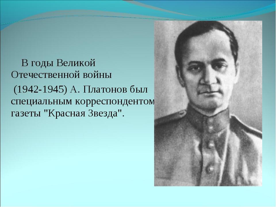 В годы Великой Отечественной войны (1942-1945) А. Платонов был специальным к...