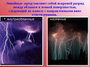 Линейные -представляют собой искровой разряд между облаком и земной поверхнос