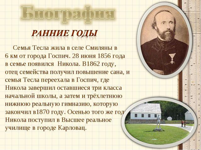 Семья Тесла жила в селе Смиляны в 6км от города Госпич. 28июня 1856 года в...