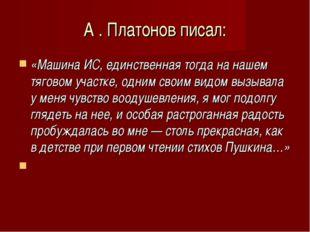 А . Платонов писал: «Машина ИС, единственная тогда на нашем тяговом участке,
