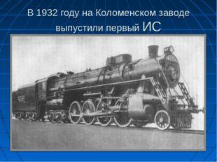 В 1932 году на Коломенском заводе выпустили первый ИС