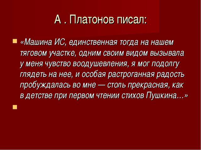 А . Платонов писал: «Машина ИС, единственная тогда на нашем тяговом участке,...