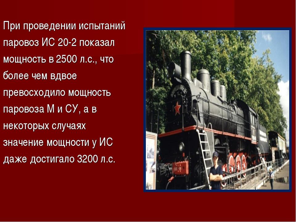 При проведении испытаний паровоз ИС 20-2 показал мощность в 2500 л.с., что бо...