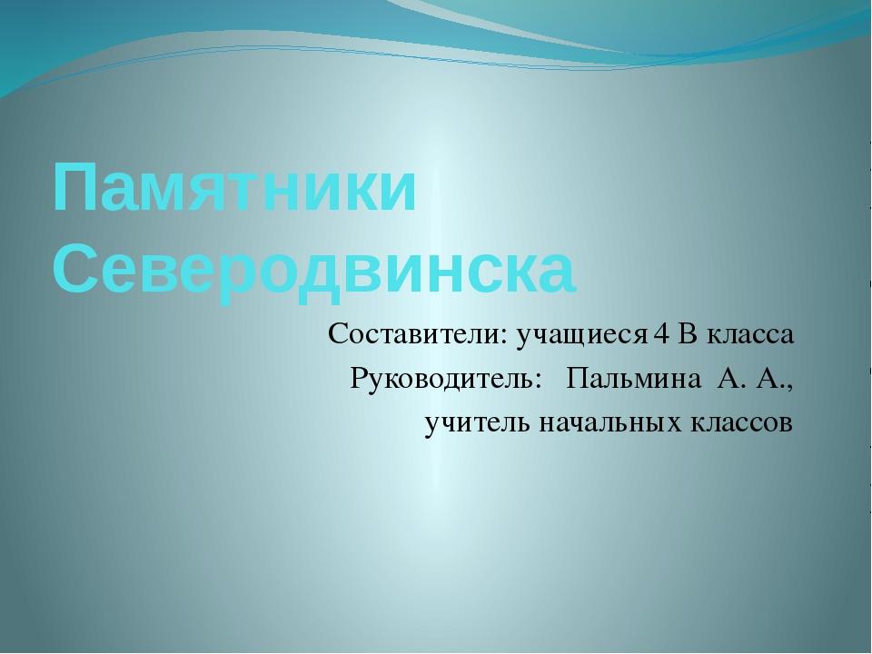 Памятники Северодвинска Составители: учащиеся 4 В класса Руководитель: Пальми...