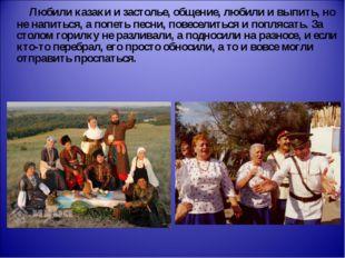 Любили казаки и застолье, общение, любили и выпить, но не напиться, а попеть