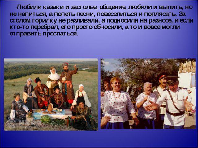 Любили казаки и застолье, общение, любили и выпить, но не напиться, а попеть...