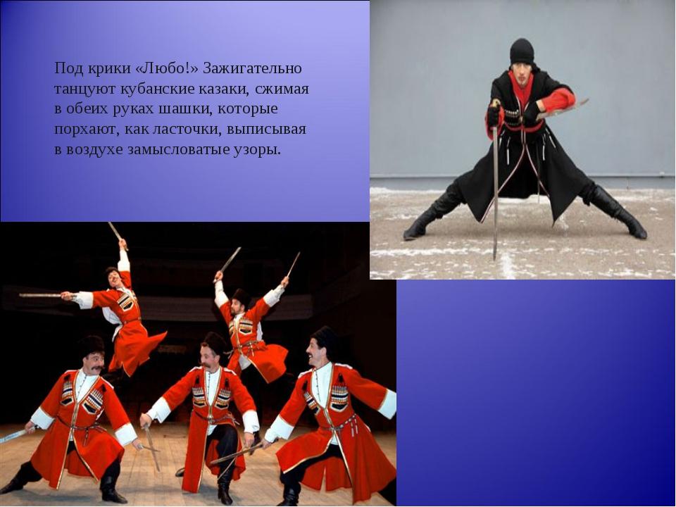 Под крики «Любо!» Зажигательно танцуют кубанские казаки, сжимая в обеих руках...