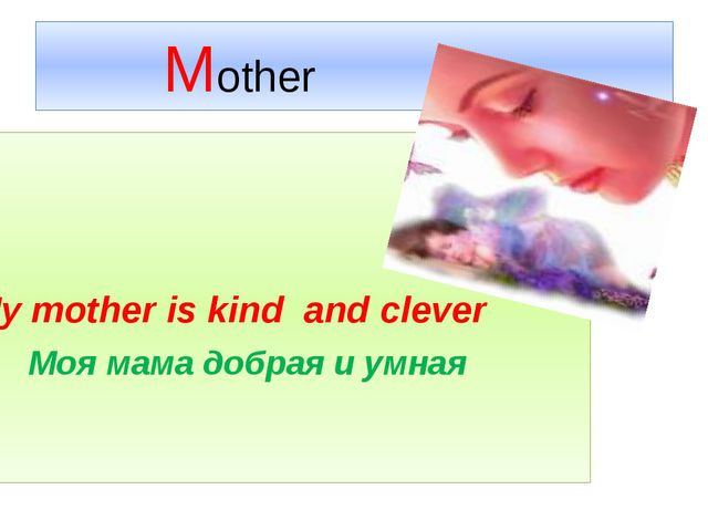 Mother  My mother is kind and clever Моя мама добрая и умная