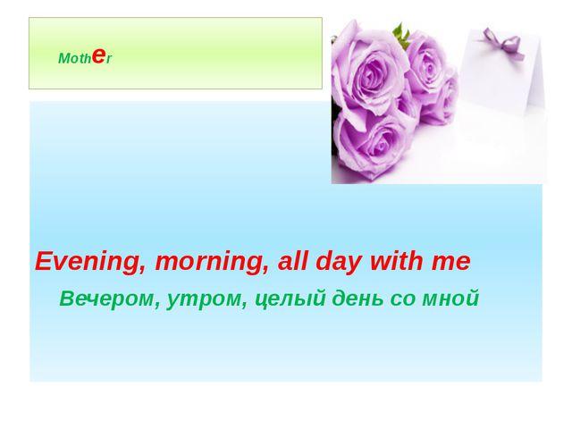 Mother Evening, morning, all day with me Вечером, утром, целый день со мной