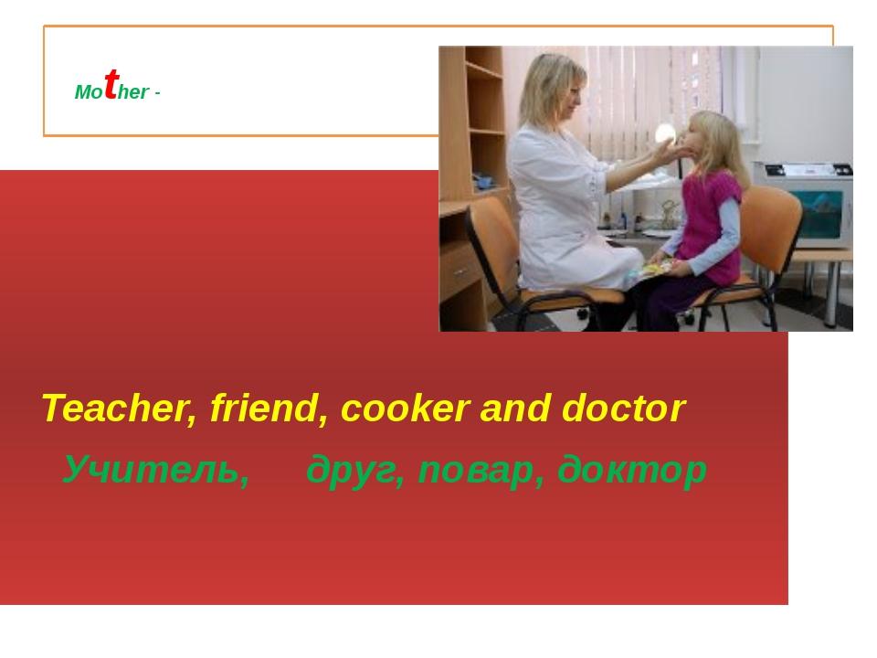 Mother - Teacher, friend, cooker and doctor Учитель, друг, повар, доктор