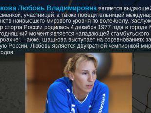 Шашкова Любовь Владимировнаявляется выдающей спортсменкой, участницей, а та