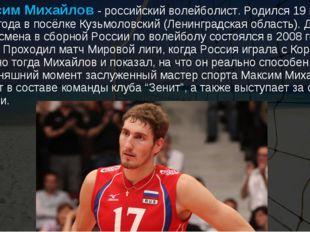 Максим Михайлов- российский волейболист. Родился 19 марта 1988 года в посёл