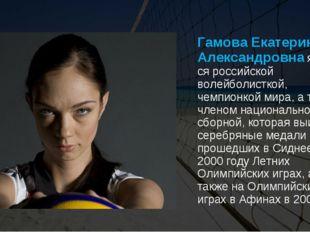 Гамова Екатерина Александровнаявляется российской волейболисткой, чемпионко