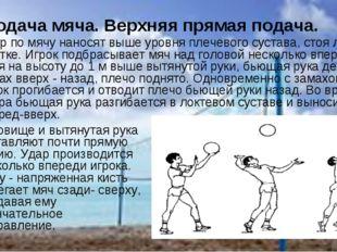 Подача мяча. Верхняя прямая подача. Удар по мячу наносят выше уровня плечево