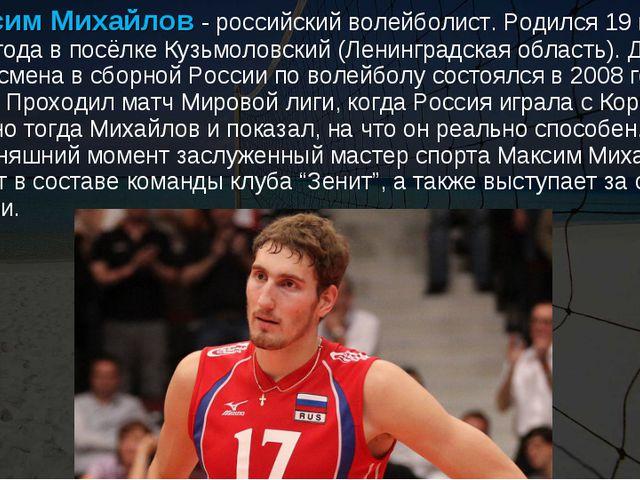 Максим Михайлов- российский волейболист. Родился 19 марта 1988 года в посёл...