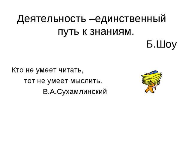 Деятельность –единственный путь к знаниям. Б.Шоу Кто не умеет читать, тот не...