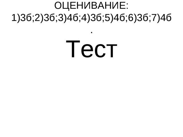 ОЦЕНИВАНИЕ: 1)3б;2)3б;3)4б;4)3б;5)4б;6)3б;7)4б. Тест