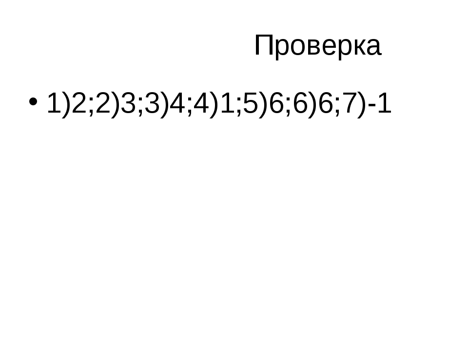 Проверка 1)2;2)3;3)4;4)1;5)6;6)6;7)-1