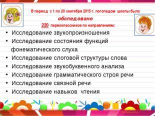 В период с 1 по 20 сентября 2015 г. логопедом школы было обследовано 220 пер