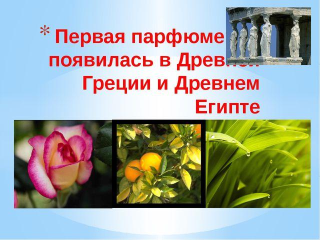 Первая парфюмерия появилась в Древней Греции и Древнем Египте