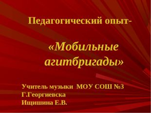 Педагогический опыт- «Мобильные агитбригады» Учитель музыки МОУ СОШ №3 Г.Гео
