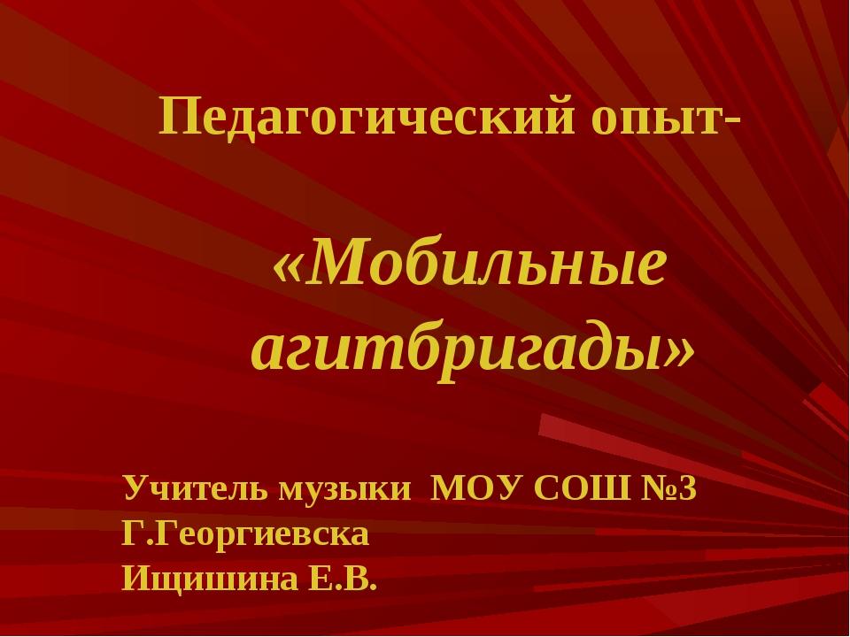 Педагогический опыт- «Мобильные агитбригады» Учитель музыки МОУ СОШ №3 Г.Гео...