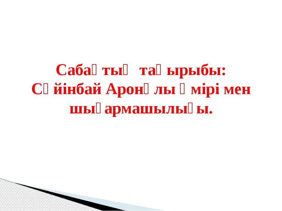 Сабақтың тақырыбы: Сүйінбай Аронұлы өмірі мен шығармашылығы.