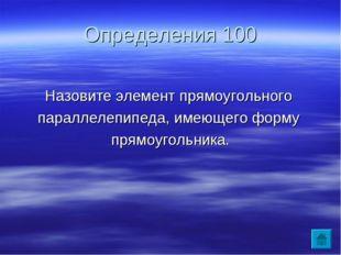 Определения 100 Назовите элемент прямоугольного параллелепипеда, имеющего фор