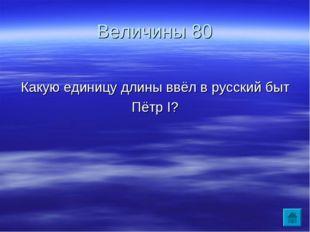 Величины 80 Какую единицу длины ввёл в русский быт Пётр I?