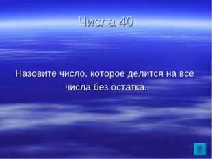 Числа 40 Назовите число, которое делится на все числа без остатка.