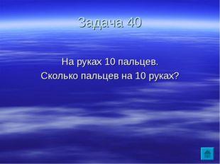 Задача 40 На руках 10 пальцев. Сколько пальцев на 10 руках?