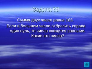 Задача 60 Сумма двух чисел равна 165. Если в большем числе отбросить справа о
