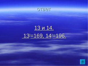 ответ 13 и 14. 132=169, 142=196.
