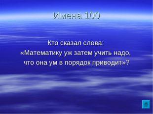 Имена 100 Кто сказал слова: «Математику уж затем учить надо, что она ум в пор