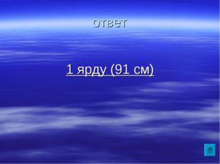 ответ 1 ярду (91 см)