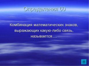 Определения 60 Комбинация математических знаков, выражающих какую-либо связь,