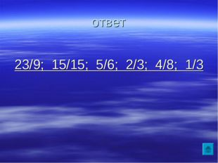 ответ 23/9; 15/15; 5/6; 2/3; 4/8; 1/3