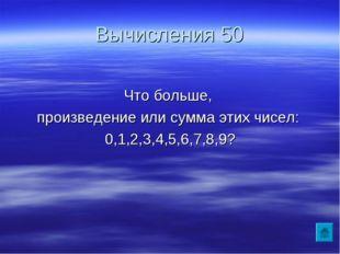Вычисления 50 Что больше, произведение или сумма этих чисел: 0,1,2,3,4,5,6,7,