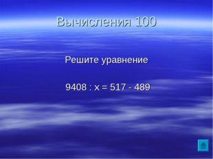 Вычисления 100 Решите уравнение 9408 : х = 517 - 489