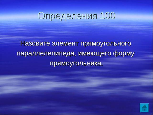 Определения 100 Назовите элемент прямоугольного параллелепипеда, имеющего фор...