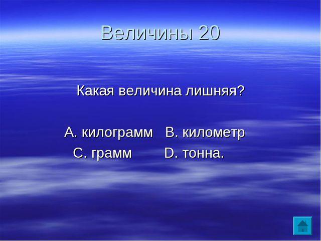Величины 20 Какая величина лишняя? А. килограмм В. километр С. грамм D. тонна.