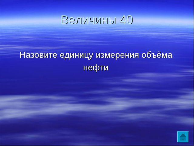 Величины 40 Назовите единицу измерения объёма нефти