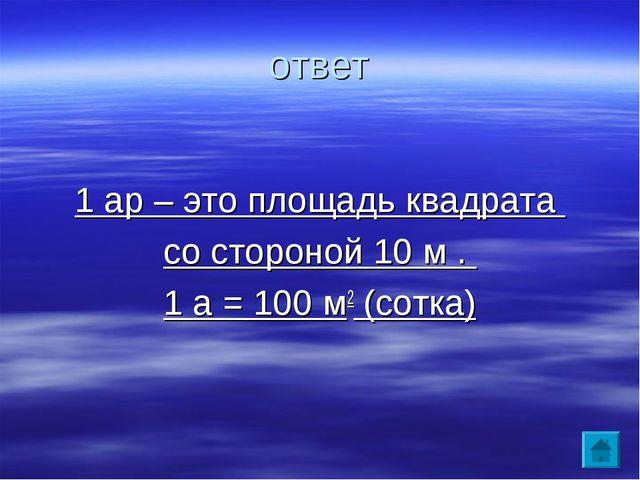 ответ 1 ар – это площадь квадрата со стороной 10 м . 1 а = 100 м2 (сотка)