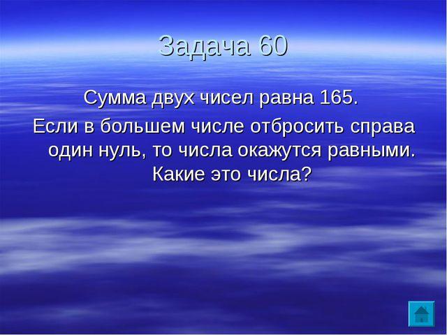 Задача 60 Сумма двух чисел равна 165. Если в большем числе отбросить справа о...
