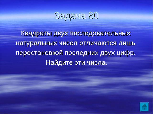 Задача 80 Квадраты двух последовательных натуральных чисел отличаются лишь пе...