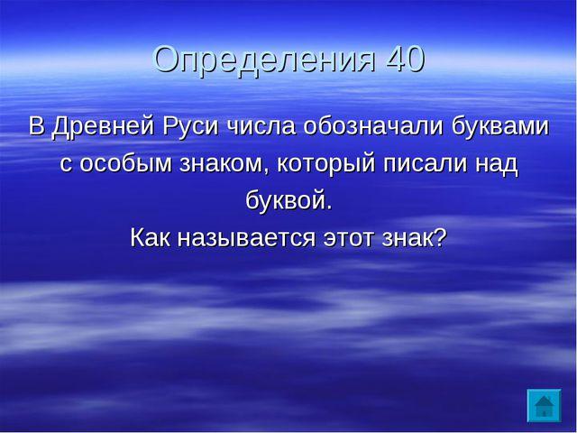 Определения 40 В Древней Руси числа обозначали буквами с особым знаком, котор...